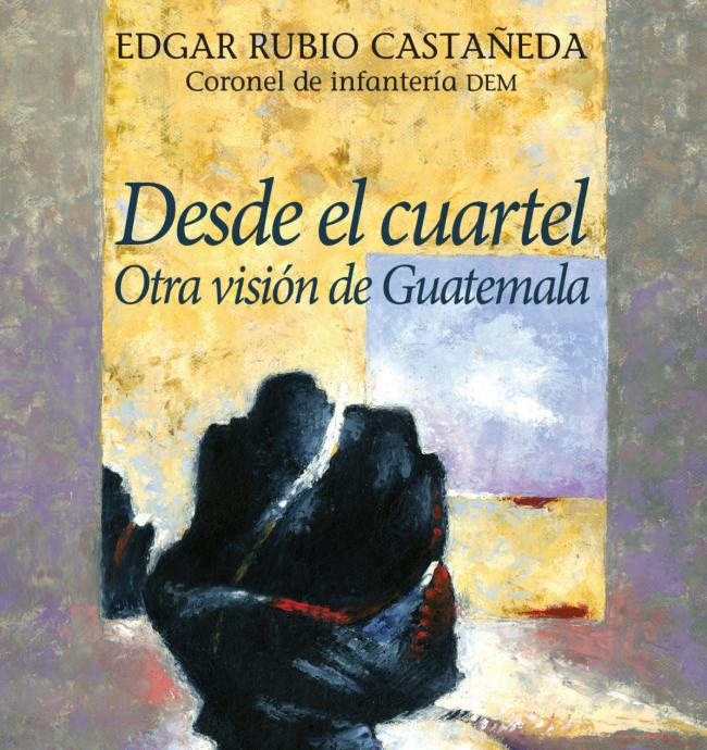 The cover of Desde el Cuartel (From the Barracks), published this year by F&G Editores in Guatemala.